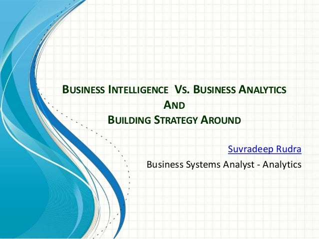 BUSINESS INTELLIGENCE VS. BUSINESS ANALYTICSANDBUILDING STRATEGY AROUNDSuvradeep RudraBusiness Systems Analyst - Analytics