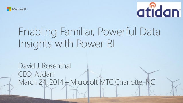 Enabling Familiar, Powerful Data Insights with Power BI David J. Rosenthal CEO, Atidan March 24, 2014 – Microsoft MTC Char...