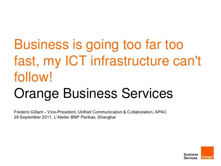 Business is going too far toofast, my ICT infrastructure cantfollow!Orange Business ServicesFrederic Gillant – Vice-Presid...