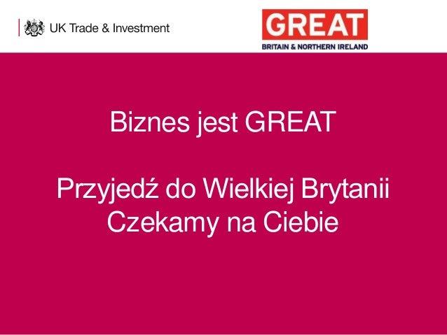 Biznes jest GREAT Przyjedź do Wielkiej Brytanii Czekamy na Ciebie  1  Presentation title - edit in the Master slide
