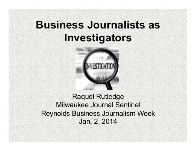 Business Journalists as Investigators  Raquel Rutledge Milwaukee Journal Sentinel Reynolds Business Journalism Week Jan. 2...