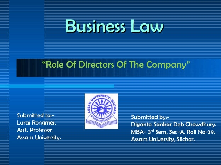 """Business Law """" Role Of Directors Of The Company"""" Submitted by:- Diganta Sankar Deb Chowdhury. MBA- 3 rd  Sem, Sec-A, Roll ..."""