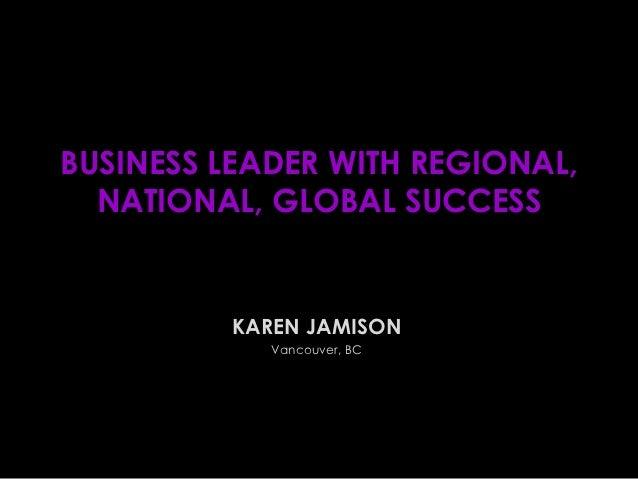 BUSINESS LEADER WITH REGIONAL,  NATIONAL, GLOBAL SUCCESS         KAREN JAMISON            Vancouver, BC