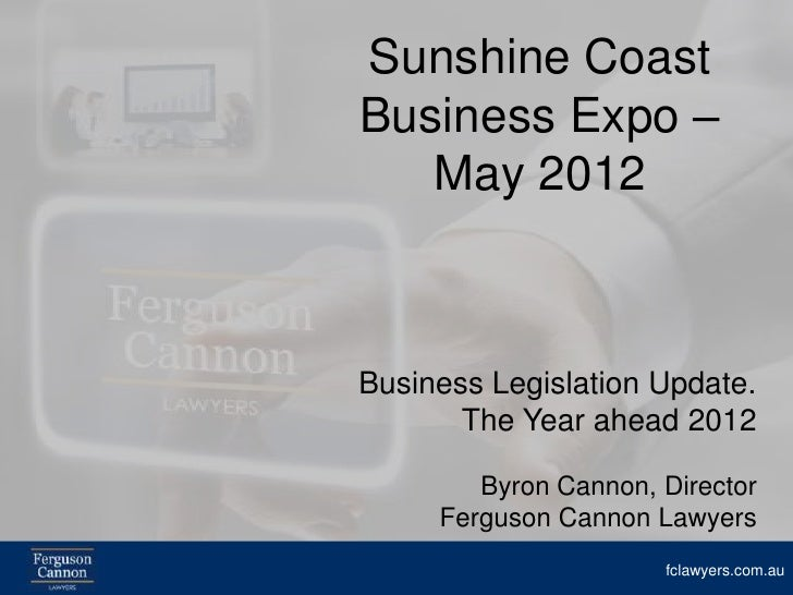 Sunshine CoastBusiness Expo –   May 2012Business Legislation Update.       The Year ahead 2012        Byron Cannon, Direct...