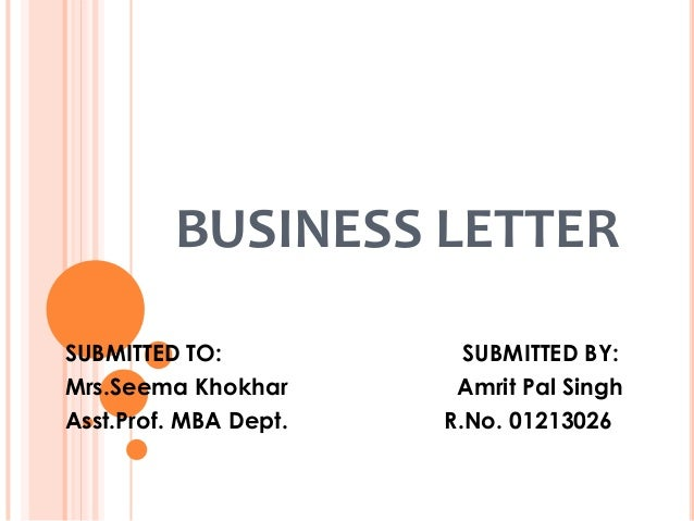 BUSINESS LETTER SUBMITTED TO: Mrs.Seema Khokhar Asst.Prof. MBA Dept.  SUBMITTED BY: Amrit Pal Singh R.No. 01213026