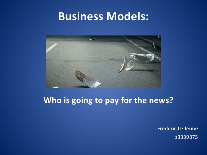 Business Models:   Frederic Le Jeune z3339875 Who is going to pay for the news?