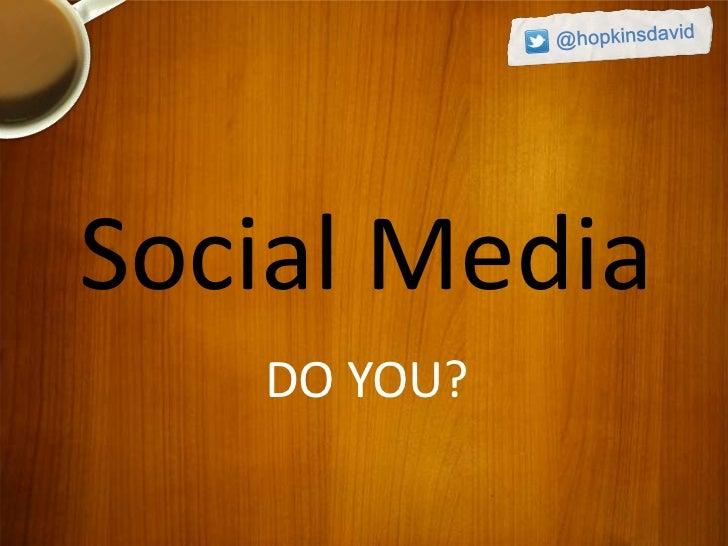 Social Media   DO YOU?
