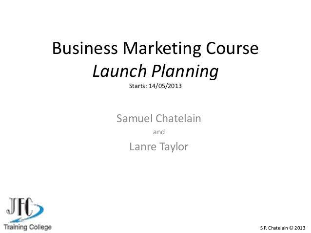 Business Marketing CourseLaunch PlanningStarts: 14/05/2013Samuel ChatelainandLanre TaylorS.P. Chatelain © 2013