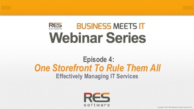 1 Copyright © 2014, RES Software. All rights reserved. 0113 One Storefront To Rule Them All Effectively Managing IT Servic...