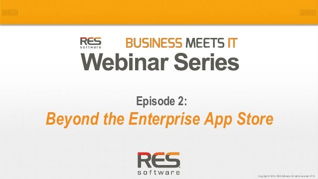 1 Copyright © 2014, RES Software. All rights reserved. 0113 Beyond the Enterprise App Store Episode 2: