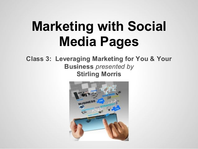 Marketing with Social     Media PagesClass 3: Leveraging Marketing for You & Your           Business presented by         ...