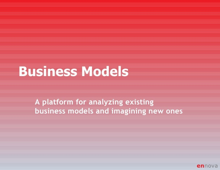 Business Models A platform for analyzing existing business models and imagining new ones