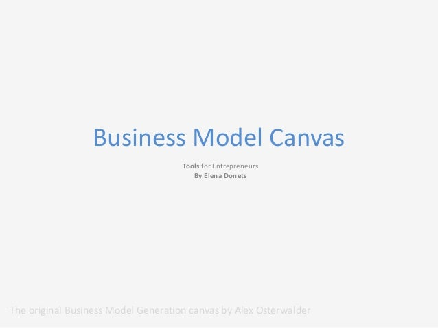 Business Model Canvas Tools for Entrepreneurs By Elena Donets  The original Business Model Generation canvas by Alex Oster...
