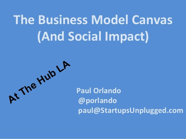 Paul Orlando @porlando paul@StartupsUnplugged.com The Business Model Canvas (And Social Impact) At The Hub LA