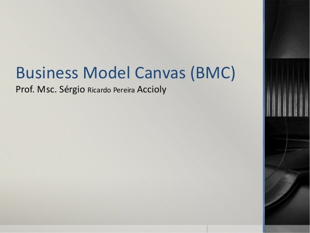 Business Model Canvas (BMC) Prof. Msc. Sérgio Ricardo Pereira Accioly
