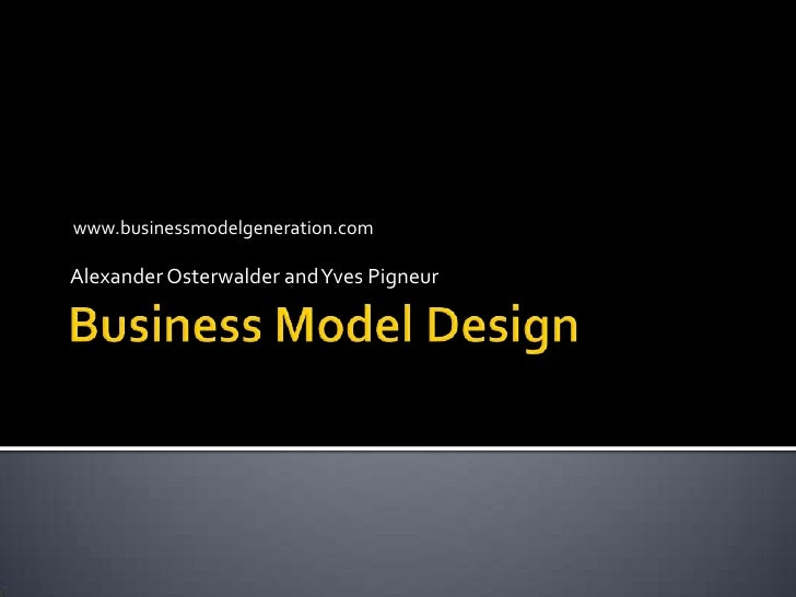 Business Model Design<br />Alexander Osterwalder and Yves Pigneur<br />www.businessmodelgeneration.com<br />