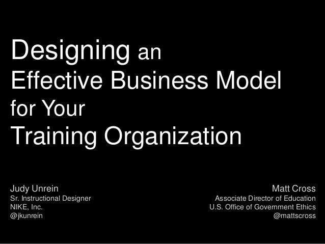 Designing anEffective Business Modelfor YourTraining OrganizationJudy Unrein                                    Matt Cross...
