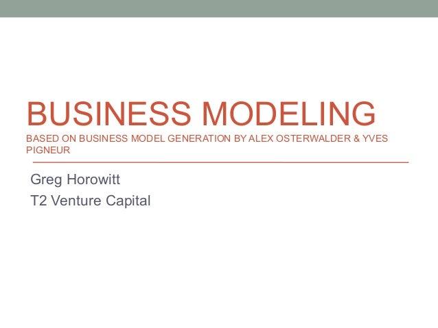 BUSINESS MODELING BASED ON BUSINESS MODEL GENERATION BY ALEX OSTERWALDER & YVES PIGNEUR  Greg Horowitt T2 Venture Capital