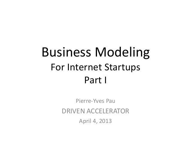 Business Modeling For Internet Startups         Part I      Pierre-Yves Pau   DRIVEN ACCELERATOR       April 4, 2013