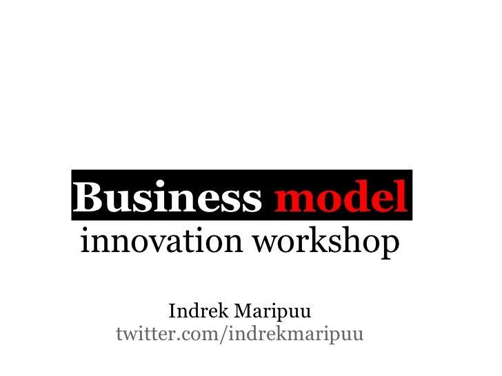 Business modelinnovation workshop        Indrek Maripuu  twitter.com/indrekmaripuu