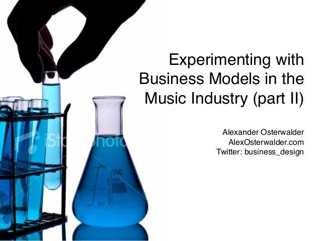 Alexander Osterwalder AlexOsterwalder.com Twitter: business_design Experimenting with Business Models in the Music Industr...