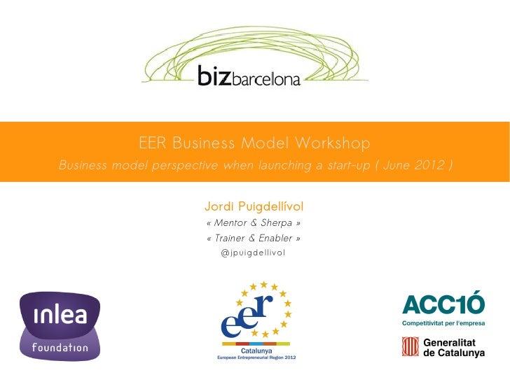 EER Business Model WorkshopBusiness model perspective when launching a start-up ( June 2012 )                        Jordi...