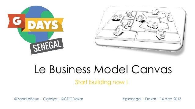 Le Business Model Canvas Start building now ! @YannLeBeux - Catalyst - @CTICDakar  #gsenegal – Dakar – 14 dec 2013