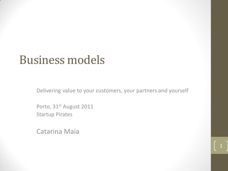Business models  Delivering value to your customers, your partners and yourself  Porto, 31st August 2011  Startup Pirates ...