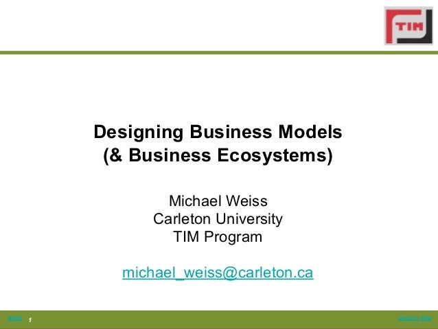 Designing Business Models             (& Business Ecosystems)                   Michael Weiss                  Carleton Un...
