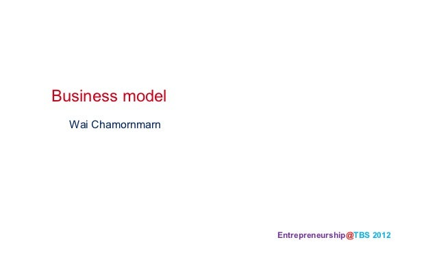 Business model	  Wai Chamornmarn                    Entrepreneurship@TBS 2012