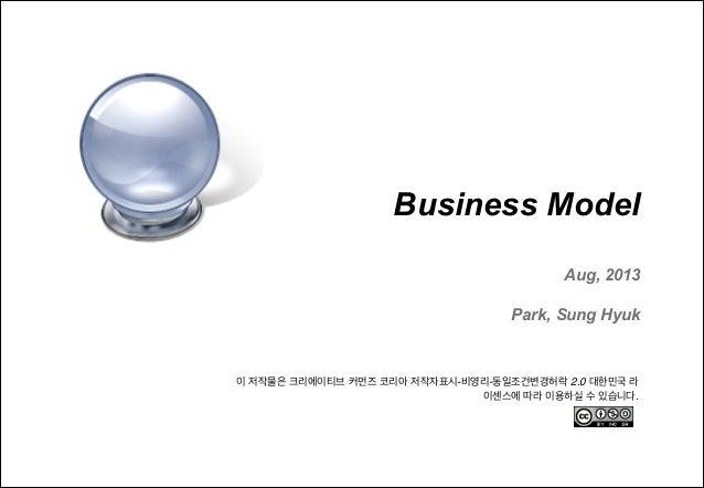 !  Business Model  ! Aug, 2013  !  Park, Sung Hyuk  이 저작물은 크리에이티브 커먼즈 코리아 저작자표시-비영리-동일조건변경허락 2.0 대한민국 라 이센스에 따라 이용하실 수 있습니...