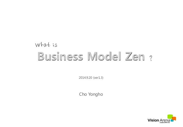 Business Model Zen 2014.9.20 (ver1.3) Cho Yongho What
