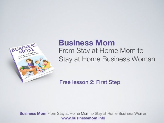 Business Mom From Stay at Home Mom to Stay at Home Business Woman Free lesson 2: First Step Business Mom From Stay at Home...