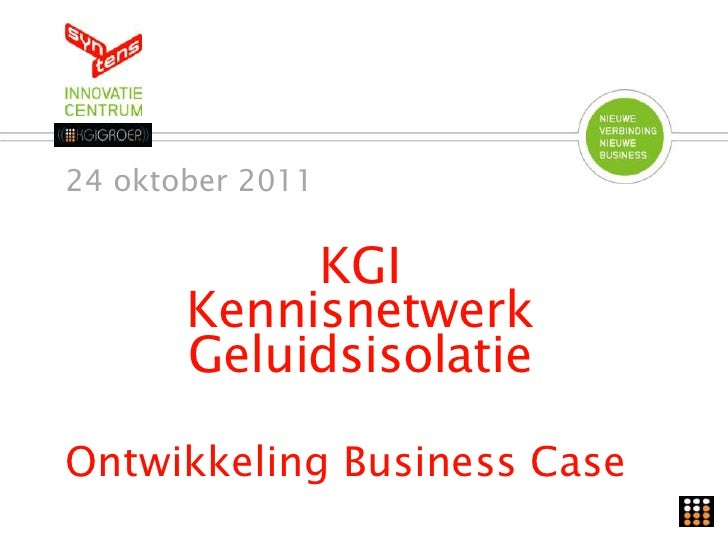 24 oktober 2011            KGI       Kennisnetwerk       GeluidsisolatieOntwikkeling Business Case