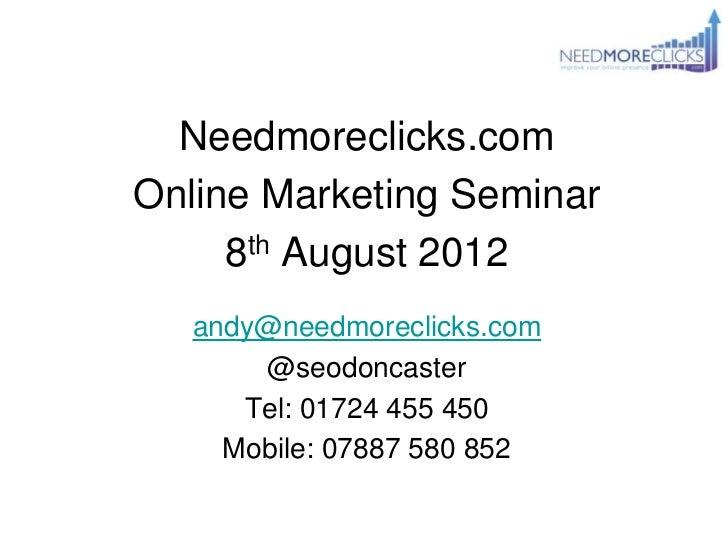 Needmoreclicks.comOnline Marketing Seminar     8th August 2012   andy@needmoreclicks.com       @seodoncaster      Tel: 017...