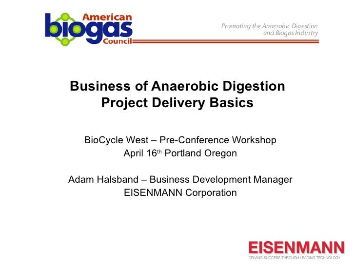 Business of Anaerobic Digestion    Project Delivery Basics   BioCycle West – Pre-Conference Workshop           April 16th ...