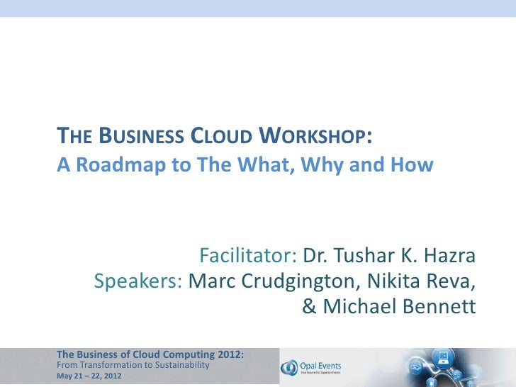 THE BUSINESS CLOUD WORKSHOP:A Roadmap to The What, Why and How                    Facilitator: Dr. Tushar K. Hazra        ...