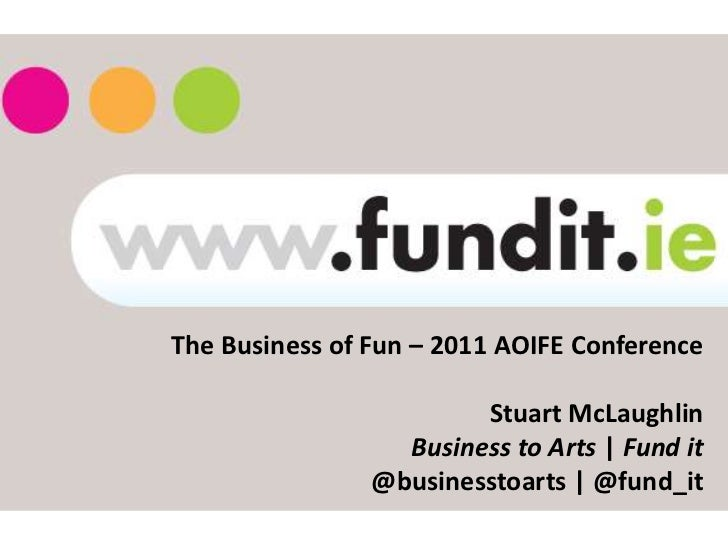 The Business of Fun – 2011 AOIFE Conference                        Stuart McLaughlin                  Business to Arts | F...