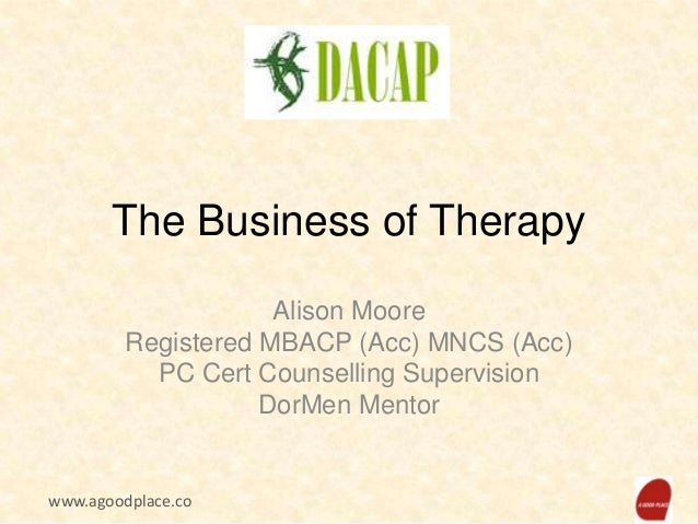 The Business of Therapy Alison Moore Registered MBACP (Acc) MNCS (Acc) PC Cert Counselling Supervision DorMen Mentor  www....