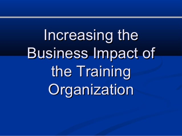 Increasing theBusiness Impact of   the Training   Organization