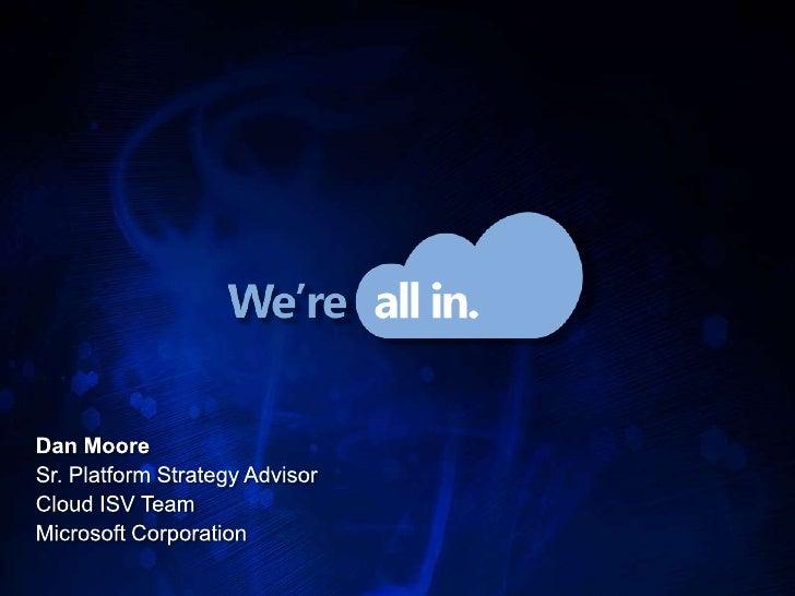 Dan Moore<br />Sr. Platform Strategy Advisor<br />Cloud ISV Team<br />Microsoft Corporation<br />