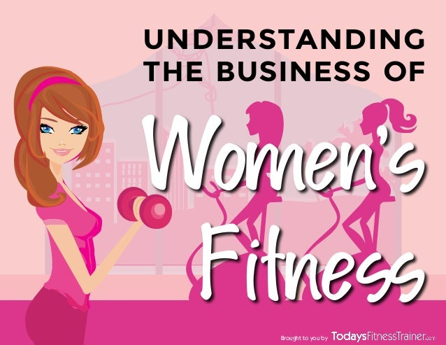 Women's Fitness UNDERSTANDING THE BUSINESS OF Brought to you by