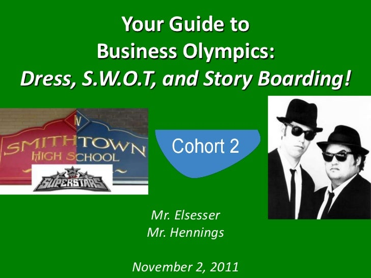 Your Guide to         Business Olympics:Dress, S.W.O.T, and Story Boarding!             Mr. Elsesser             Mr. Henni...
