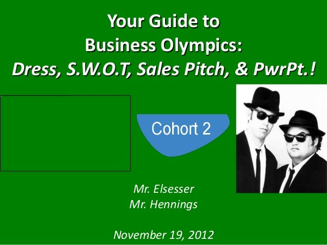 Your Guide to         Business Olympics:Dress, S.W.O.T, Sales Pitch, & PwrPt.!              Mr. Elsesser              Mr. ...