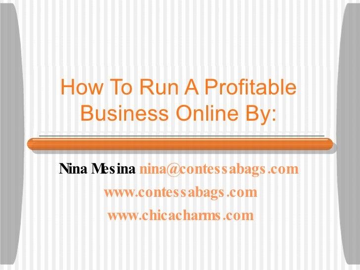 How To Run A Profitable Business Online By: Nina Mesina  [email_address]   www.contessabags.com www.chicacharms.com