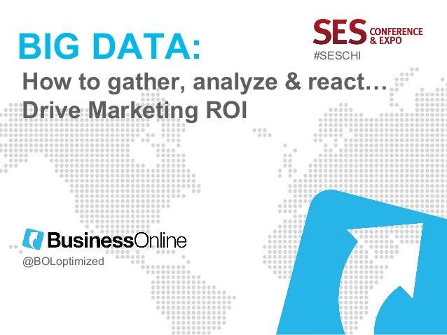 BIG DATA:  #SESCHI  How to gather, analyze & react… Drive Marketing ROI  @BOLoptimized