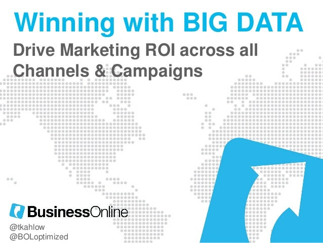 Winning with BIG DATA Drive Marketing ROI across all Channels & Campaigns  @tkahlow @BOLoptimized