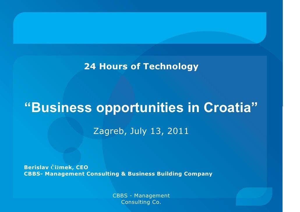 """24 Hours of Technology""""Business opportunities in Croatia""""                    Zagreb, July 13, 2011Berislav Čižmek, CEOCBBS..."""