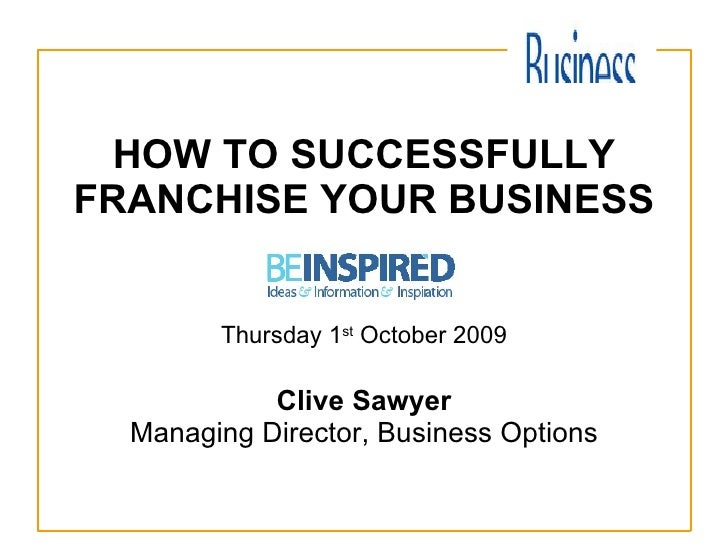 HOW TO SUCCESSFULLY FRANCHISE YOUR BUSINESS Thursday 1 st  October 2009 Clive Sawyer Managing Director, Business Options