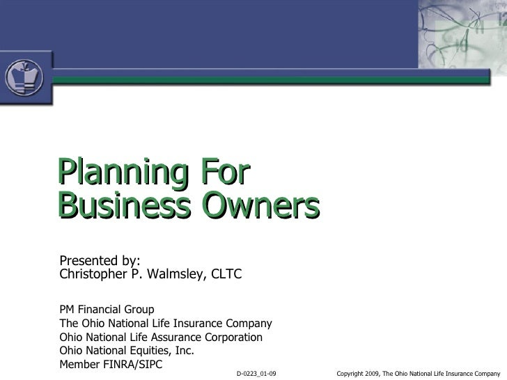 Planning For  Business Owners Presented by: Christopher P. Walmsley, CLTC PM Financial Group The Ohio National Life Insura...